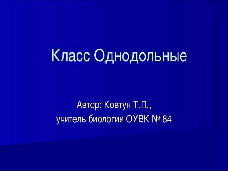 Класс Однодольные Автор: Ковтун Т.П., учитель биологии ОУВК № 84