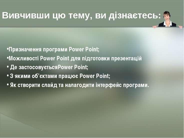 Вивчивши цю тему, ви дізнаєтесь: Призначення програми Power Point; Можливості...
