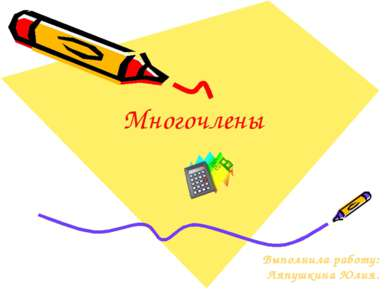 Многочлены Выполнила работу: Ляпушкина Юлия.