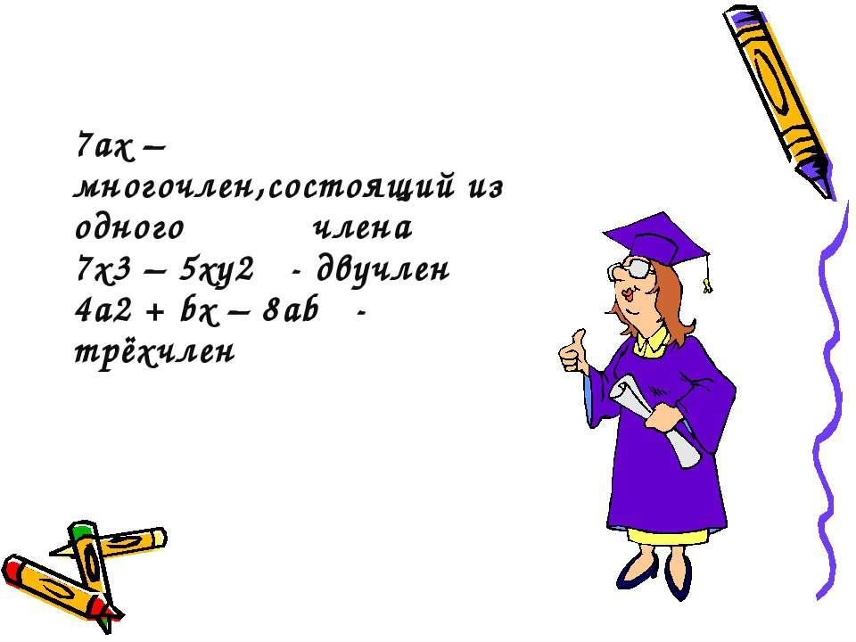 7ах – многочлен,состоящий из одного члена 7х3 – 5ху2 - двучлен 4а2 + bx – 8ab...