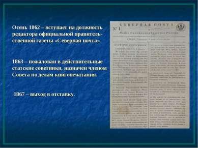 Осень 1862 – вступает на должность редактора официальной правитель-ственной г...