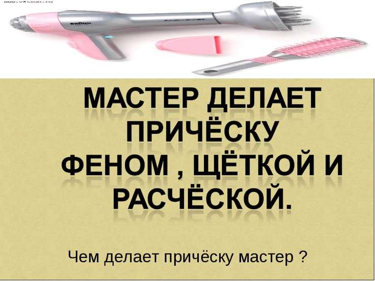 Чем делает причёску мастер ?