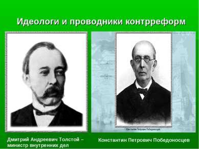 Идеологи и проводники контрреформ Дмитрий Андреевич Толстой – министр внутрен...