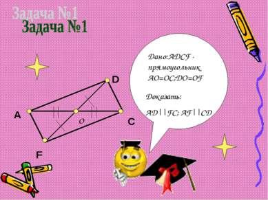 A D F C Доказать: АD||FC; AF||CD Дано:ADCF - прямоугольник AO=OC;DO=OF O