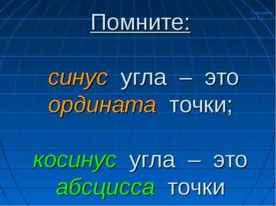 Помните: синус угла – это ордината точки; косинус угла – это абсцисса точки Х...