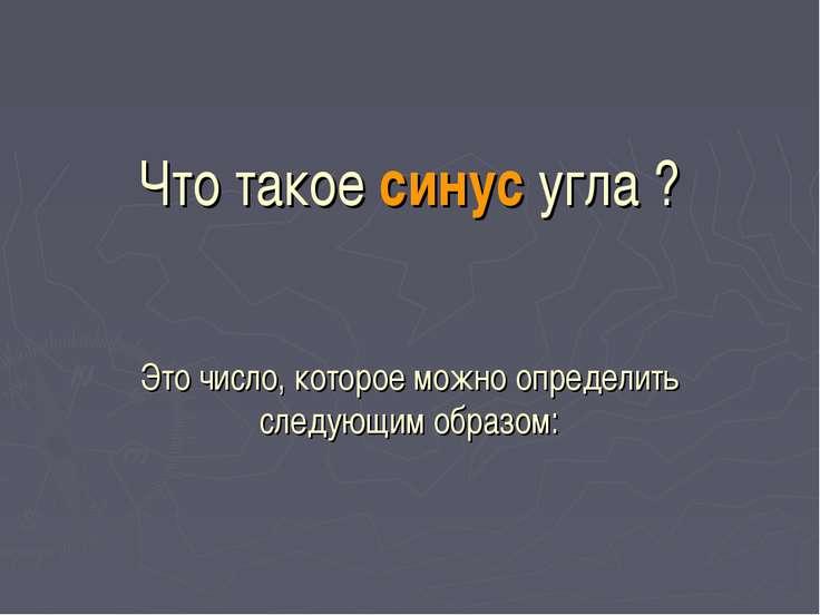 Что такое синус угла ? Это число, которое можно определить следующим образом:...