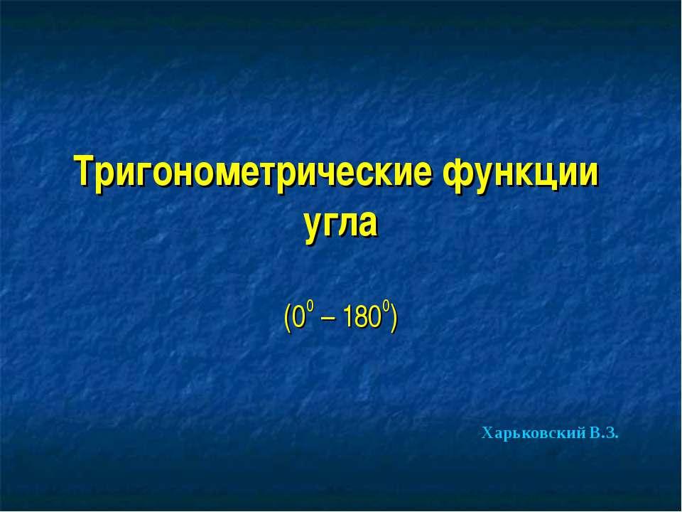 Тригонометрические функции угла (00 – 1800) Харьковский В.З.