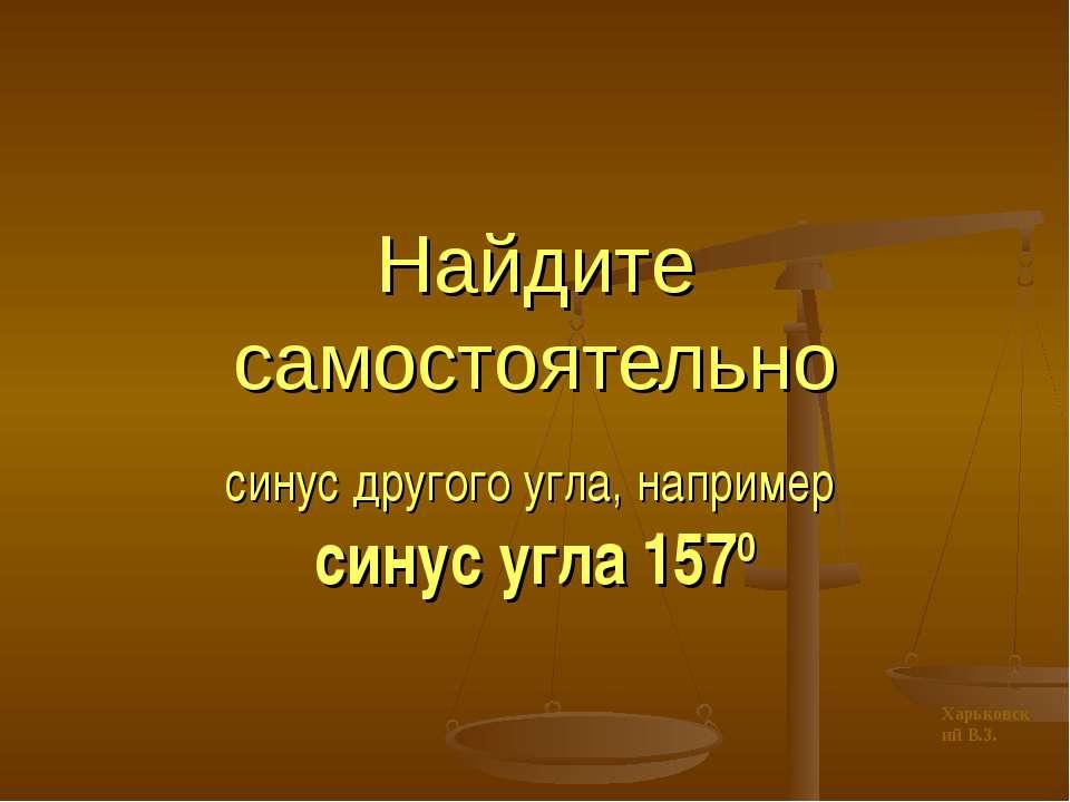 Найдите самостоятельно синус другого угла, например синус угла 1570 Харьковск...