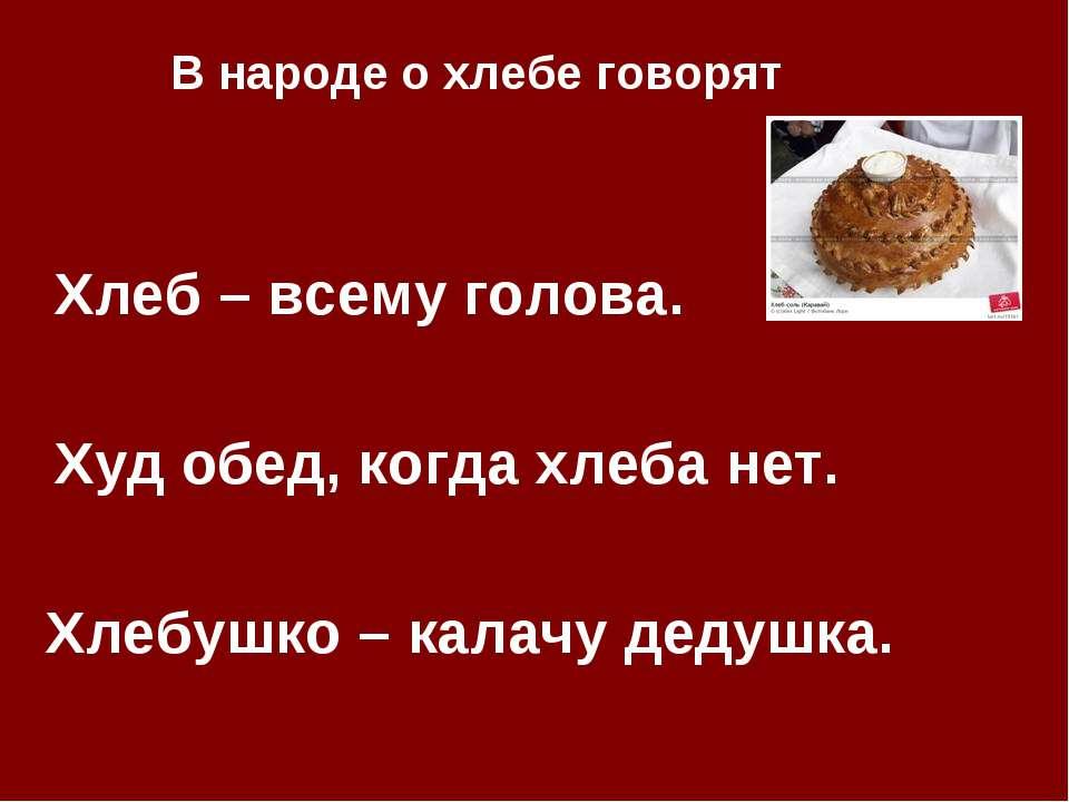 Хлеб – всему голова. Худ обед, когда хлеба нет. Хлебушко – калачу дедушка. В ...