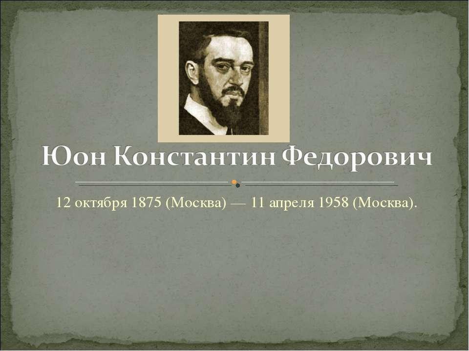 12 октября 1875 (Москва) — 11 апреля 1958 (Москва).