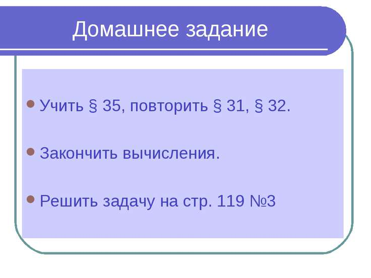 Домашнее задание Учить § 35, повторить § 31, § 32. Закончить вычисления. Реши...