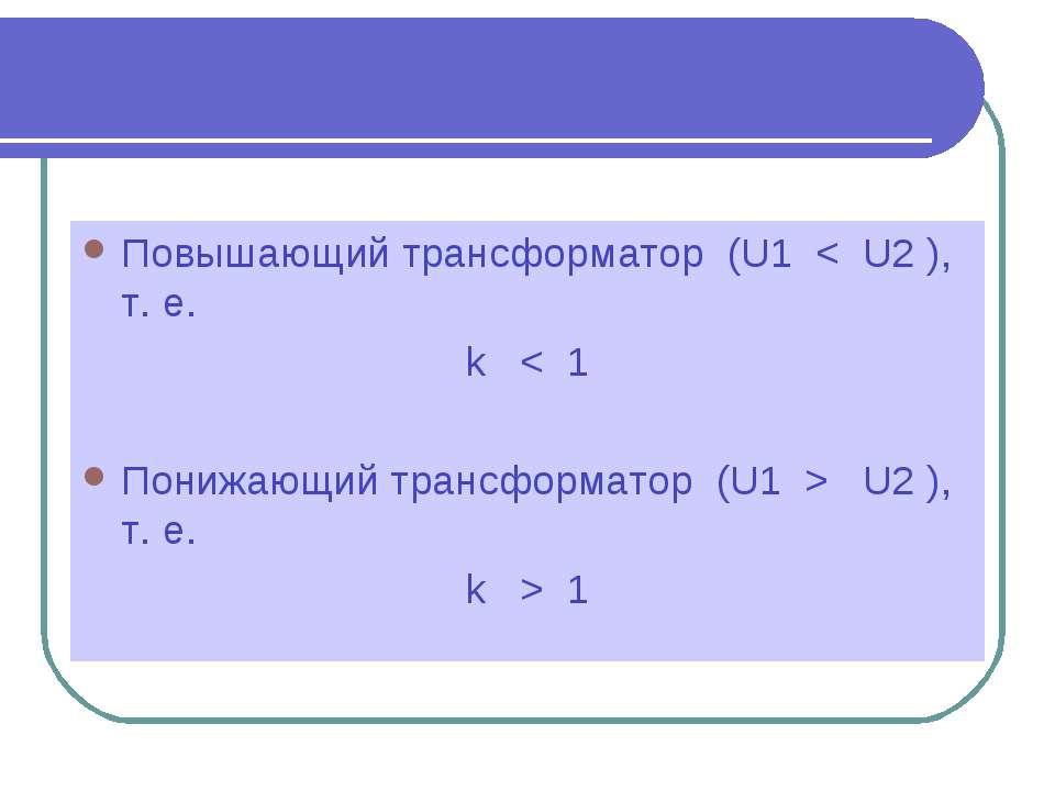 Повышающий трансформатор (U1 < U2 ), т. е. k < 1 Понижающий трансформатор (U1...