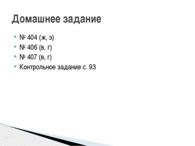 № 404 (ж, з) № 406 (в, г) № 407 (в, г) Контрольное задание с. 93 Домашнее зад...