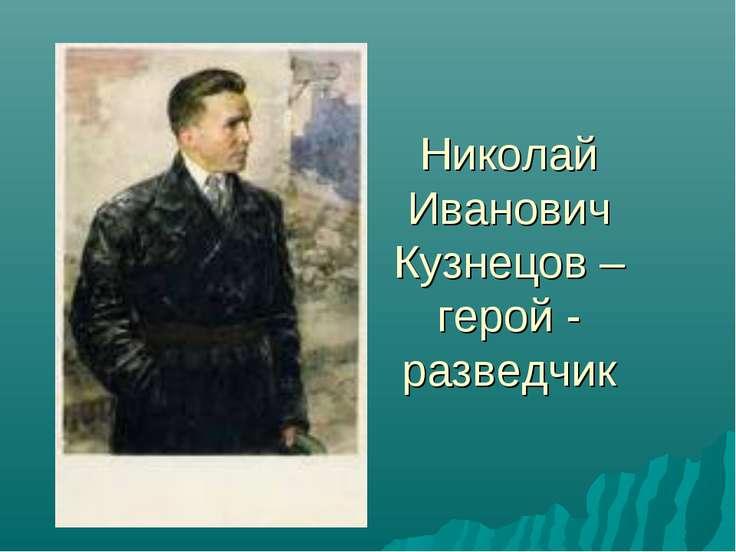 Николай Иванович Кузнецов – герой - разведчик