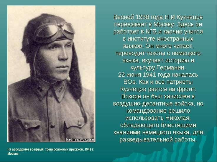 Весной 1938 года Н.И.Кузнецов переезжает в Москву. Здесь он работает в КГБ и ...