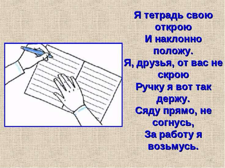Я тетрадь свою открою И наклонно положу. Я, друзья, от вас не скрою Ручку я в...