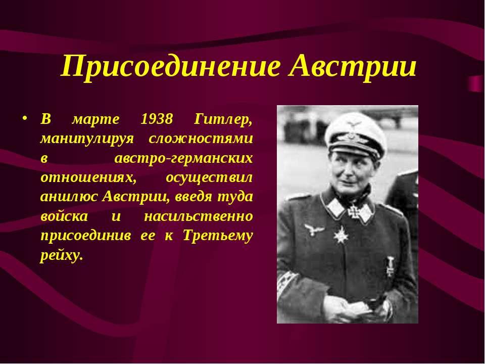 Присоединение Австрии В марте 1938 Гитлер, манипулируя сложностями в австро-г...