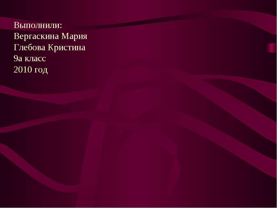 Выполнили: Вергаскина Мария Глебова Кристина 9а класс 2010 год