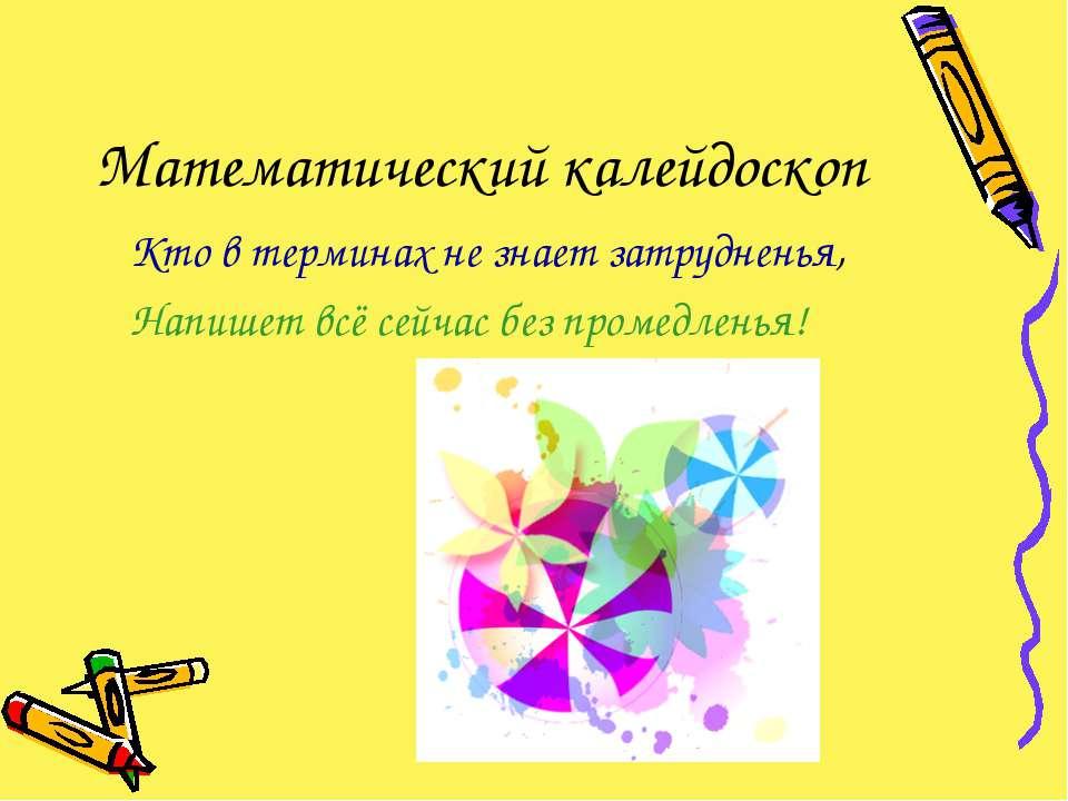 Математический калейдоскоп Кто в терминах не знает затрудненья, Напишет всё с...