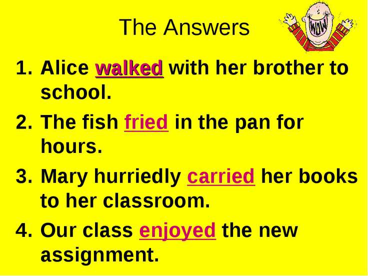 The Answers Alice walked with her brother to school. The fish fried in the pa...