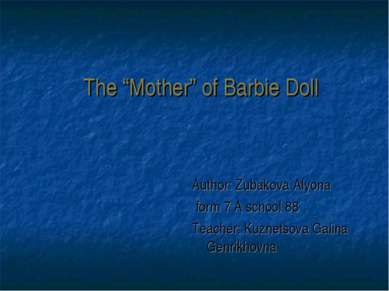 "The ""Mother"" of Barbie Doll Author: Zubakova Alyona form 7 A school 88 Teache..."