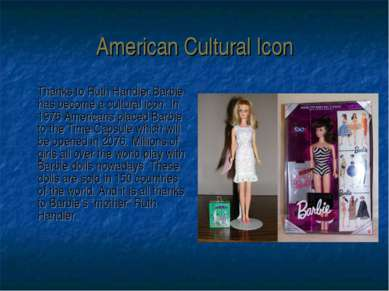 American Cultural Icon Thanks to Ruth Handler Barbie has become a cultural ic...