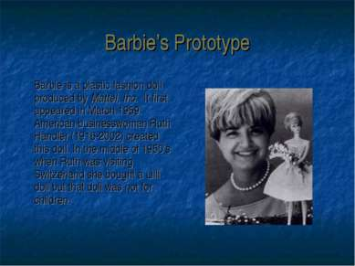 Barbie's Prototype Barbie is a plastic fashion doll produced by Mattel, Inc. ...