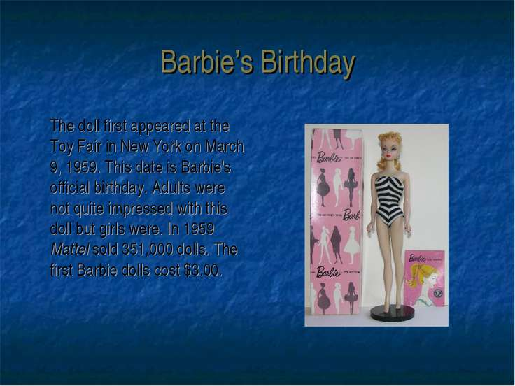 Barbie's Birthday The doll first appeared at the Toy Fair in New York on Marc...