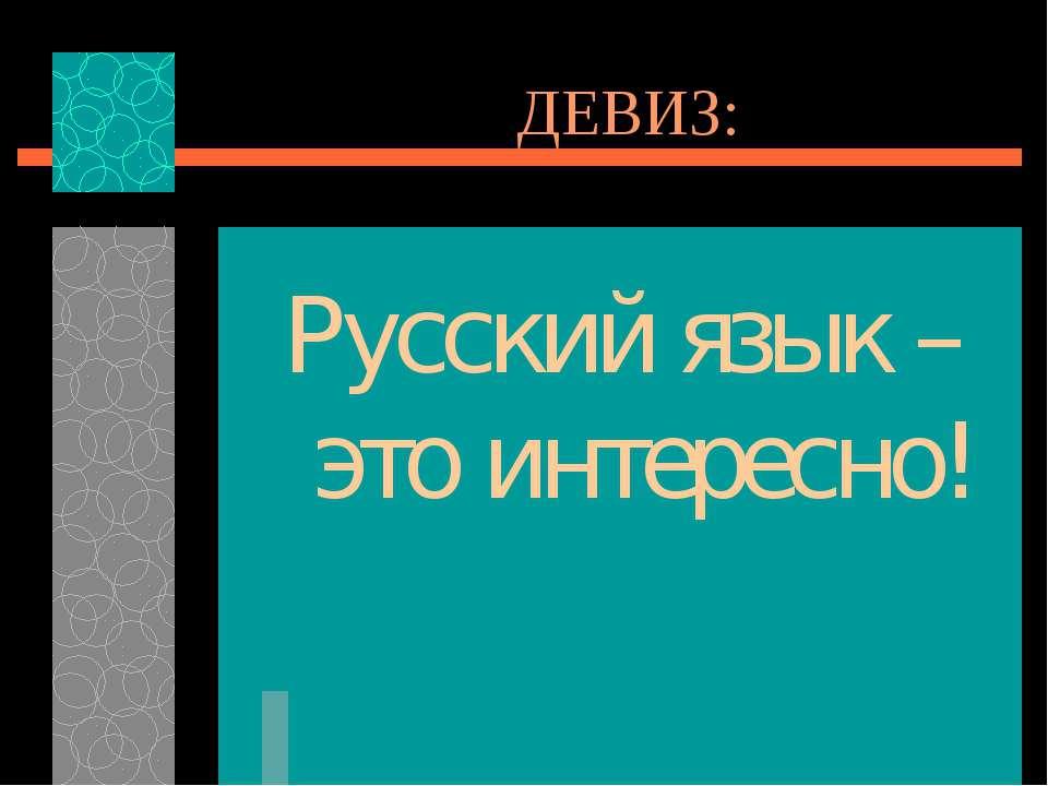 ДЕВИЗ: Русский язык – это интересно!