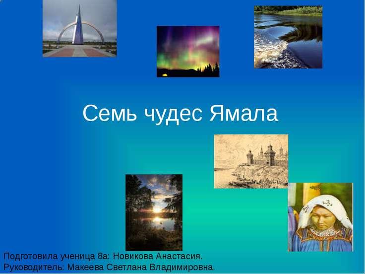 Семь чудес Ямала Подготовила ученица 8а: Новикова Анастасия. Руководитель: Ма...