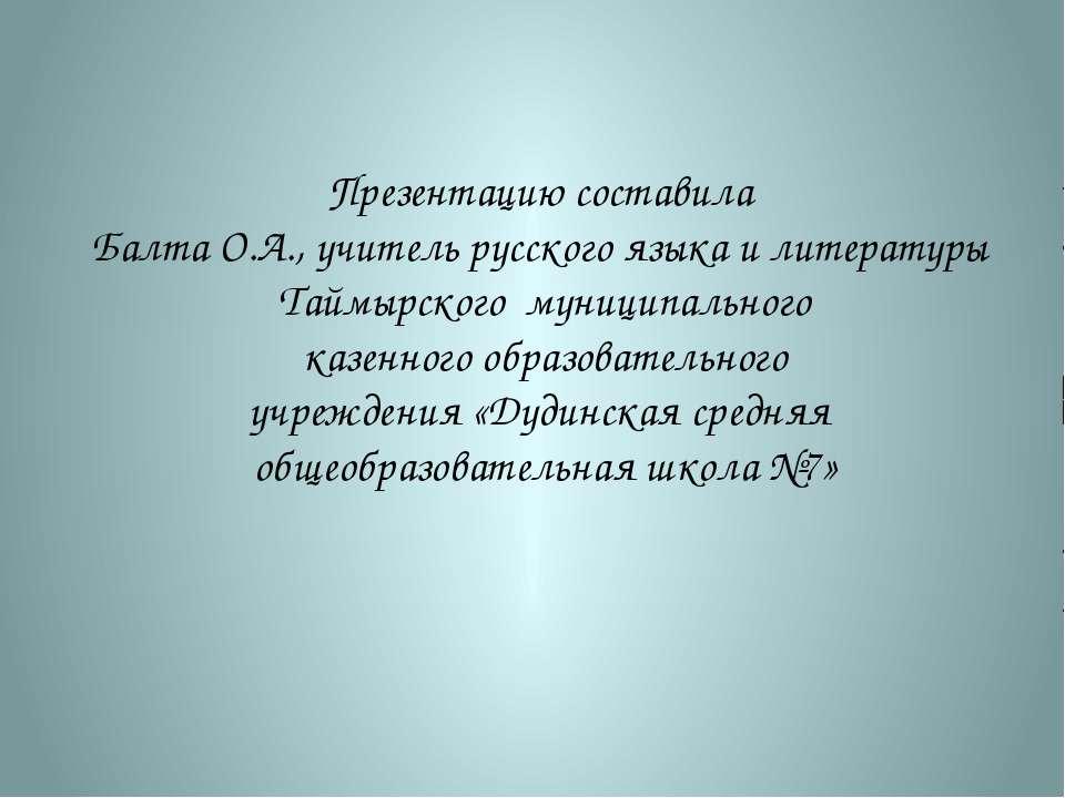 Презентацию составила Балта О.А., учитель русского языка и литературы Таймырс...