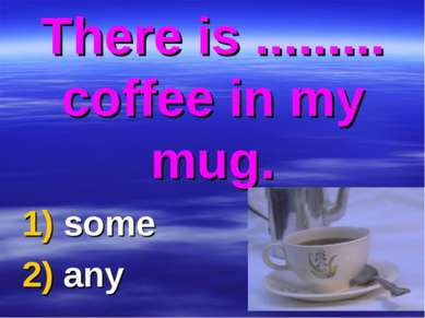 There is ......... coffee in my mug. 1) some 2) any