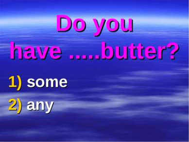Do you have .....butter? 1) some 2) any