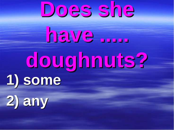 Does she have ..... doughnuts? 1) some 2) any