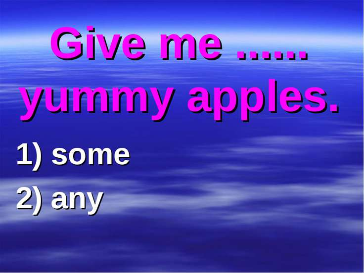 Give me ...... yummy apples. 1) some 2) any