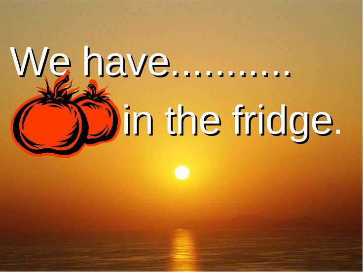 We have........... ......... in the fridge.
