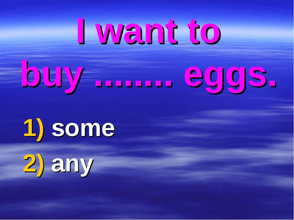 I want to buy ........ eggs. 1) some 2) any