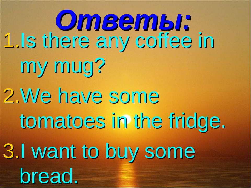 Ответы: Is there any coffee in my mug? We have some tomatoes in the fridge. I...