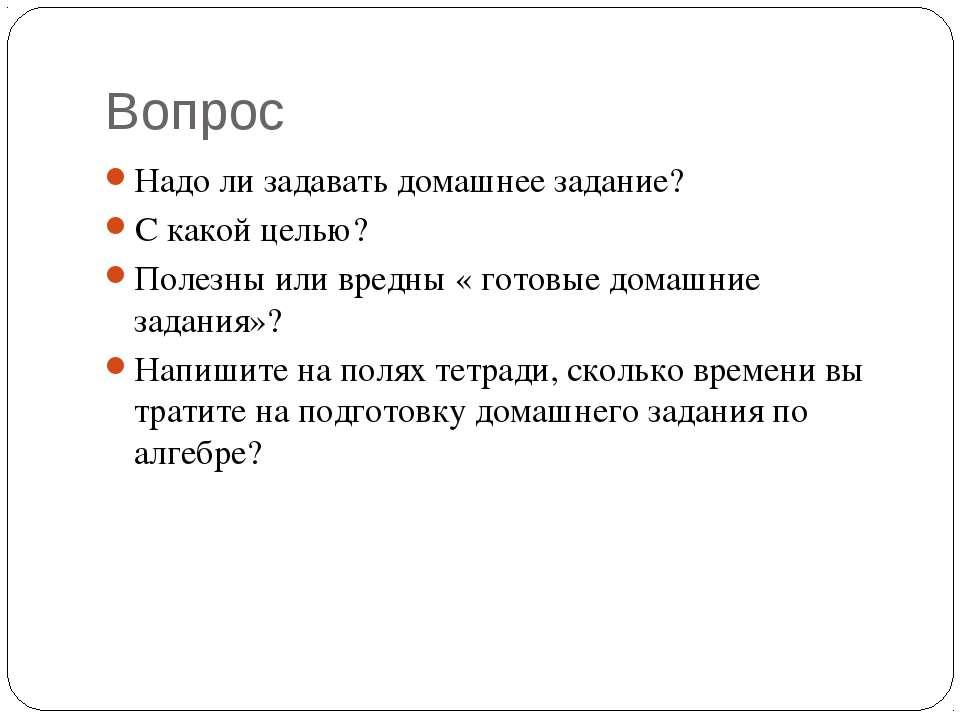 Вопрос Надо ли задавать домашнее задание? С какой целью? Полезны или вредны «...