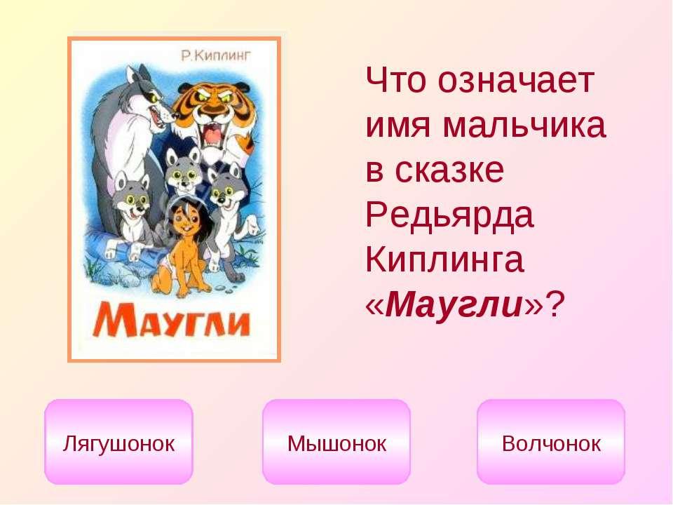 Что означает имя мальчика в сказке Редьярда Киплинга «Маугли»? Лягушонок Мышо...