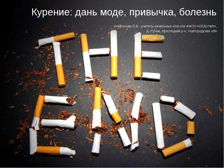 Курение: дань моде, привычка, болезнь Агафонова Е.В., учитель начальных класс...