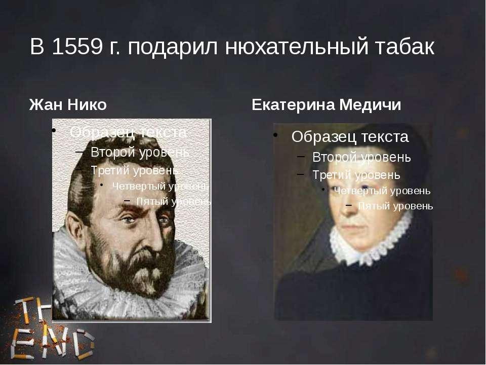 В 1559 г. подарил нюхательный табак Жан Нико Екатерина Медичи