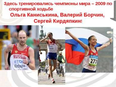 Здесь тренировались чемпионы мира – 2009 по спортивной ходьбе Ольга Каниськин...