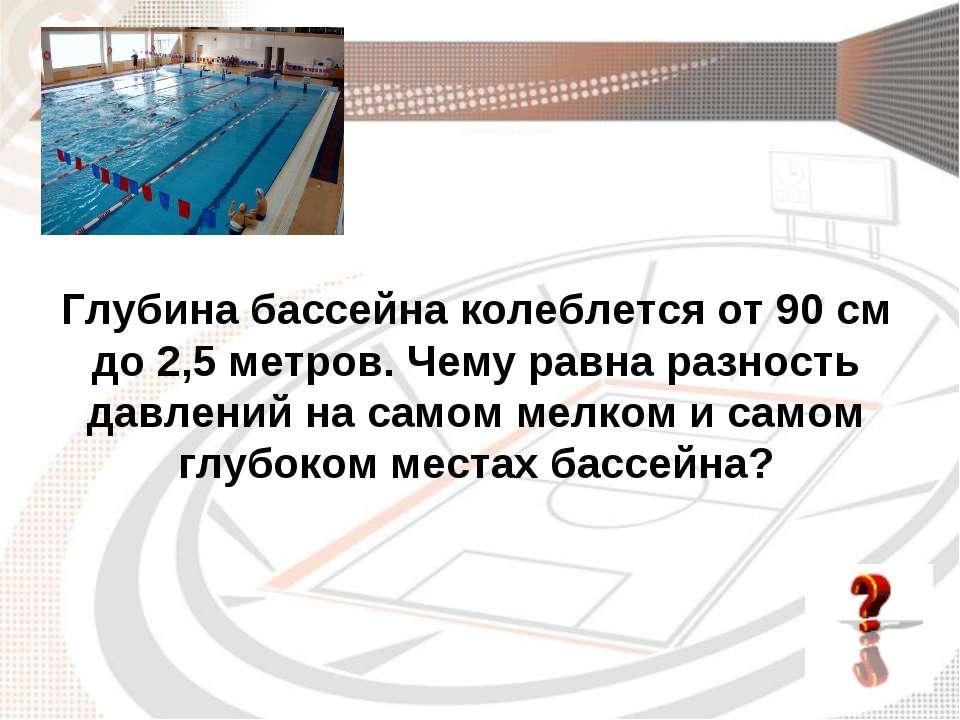 Глубина бассейна колеблется от 90 см до 2,5 метров. Чему равна разность давле...