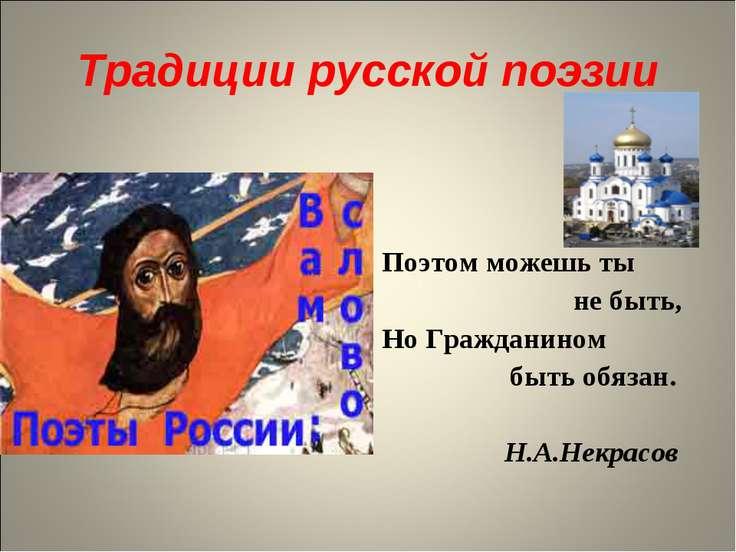 Традиции русской поэзии Поэтом можешь ты не быть, Но Гражданином быть обязан....