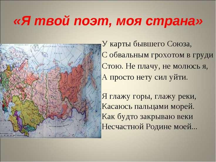 «Я твой поэт, моя страна» У карты бывшего Союза, С обвальным грохотом в груди...