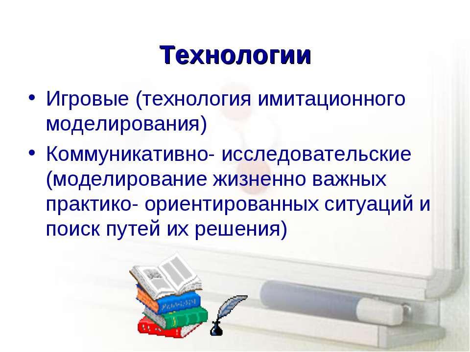 Технологии Игровые (технология имитационного моделирования) Коммуникативно- и...