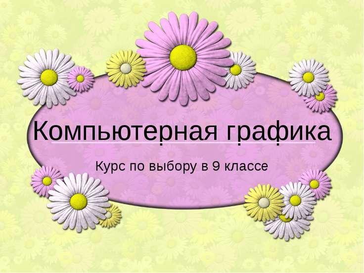 Компьютерная графика Курс по выбору в 9 классе Огородникова Е.В., 2010-2011