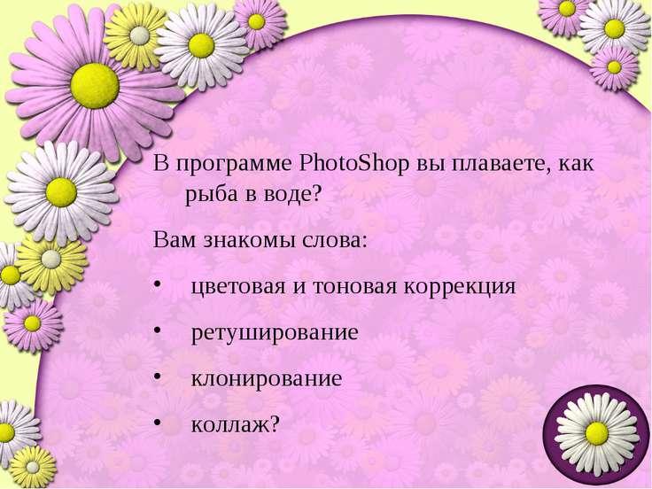 В программе PhotoShop вы плаваете, как рыба в воде? Вам знакомы слова: цветов...