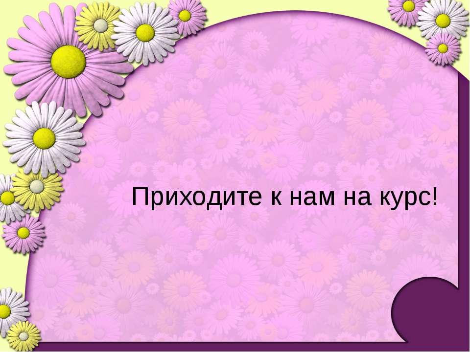 Приходите к нам на курс! Огородникова Е.В., 2010-2011